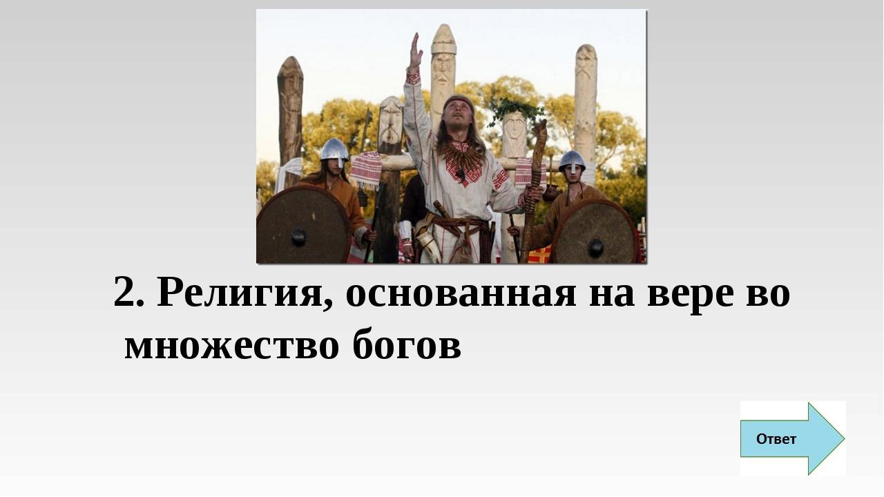 2. Религия, основанная на вере во множество богов