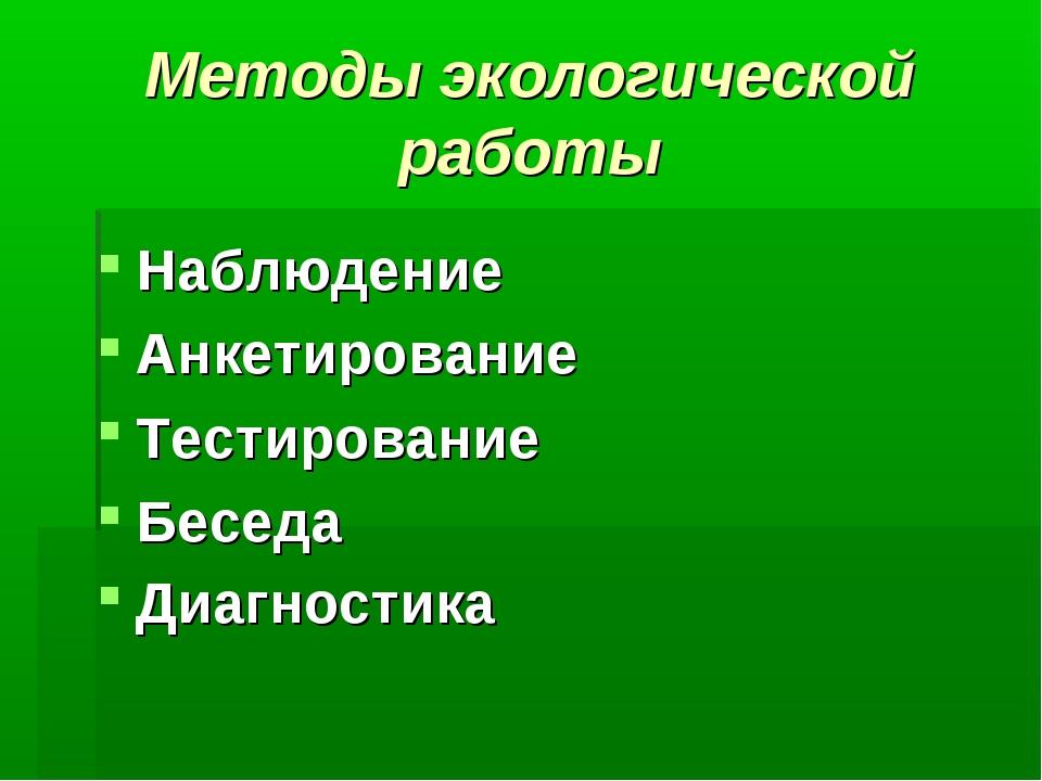 Методы экологической работы Наблюдение Анкетирование Тестирование Беседа Диаг...