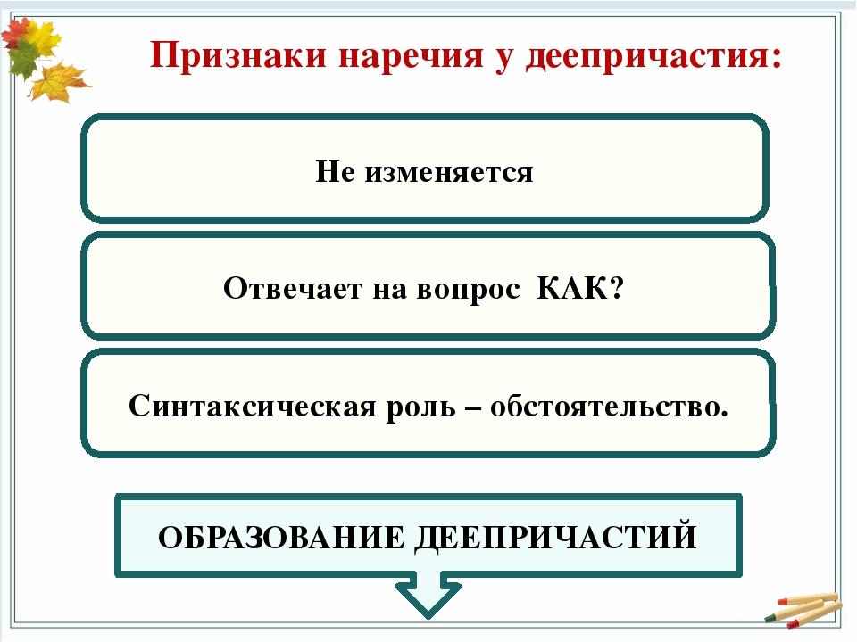 Признаки наречия у деепричастия: Не изменяется Отвечает на вопрос КАК? Синтак...