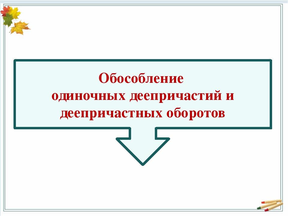 Обособление одиночных деепричастий и деепричастных оборотов