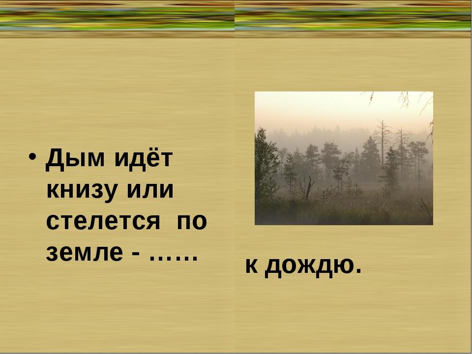 Дым идёт книзу или стелется по земле - …… к дождю.
