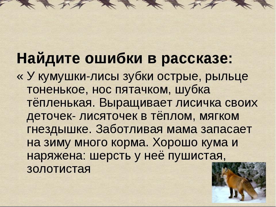 Найдите ошибки в рассказе: « У кумушки-лисы зубки острые, рыльце тоненькое,...