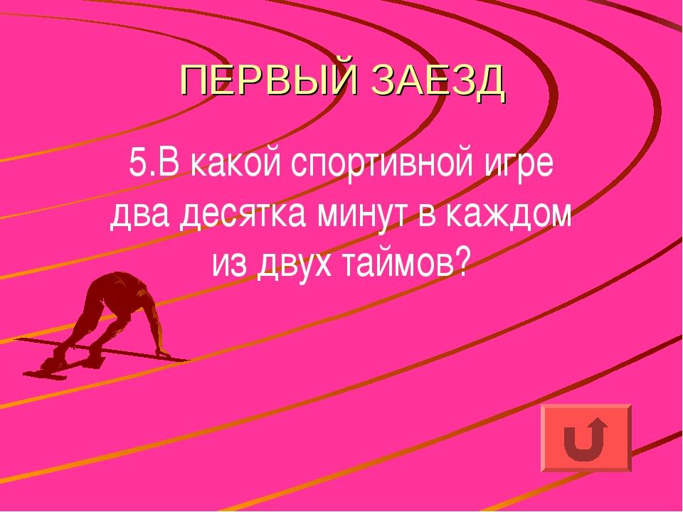 ПЕРВЫЙ ЗАЕЗД 5.В какой спортивной игре два десятка минут в каждом из двух тай...