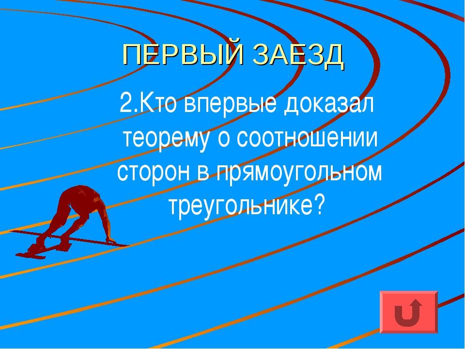 ПЕРВЫЙ ЗАЕЗД 2.Кто впервые доказал теорему о соотношении сторон в прямоугольн...