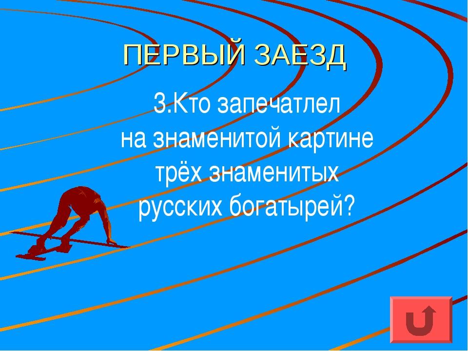 ПЕРВЫЙ ЗАЕЗД 3.Кто запечатлел на знаменитой картине трёх знаменитых русских б...