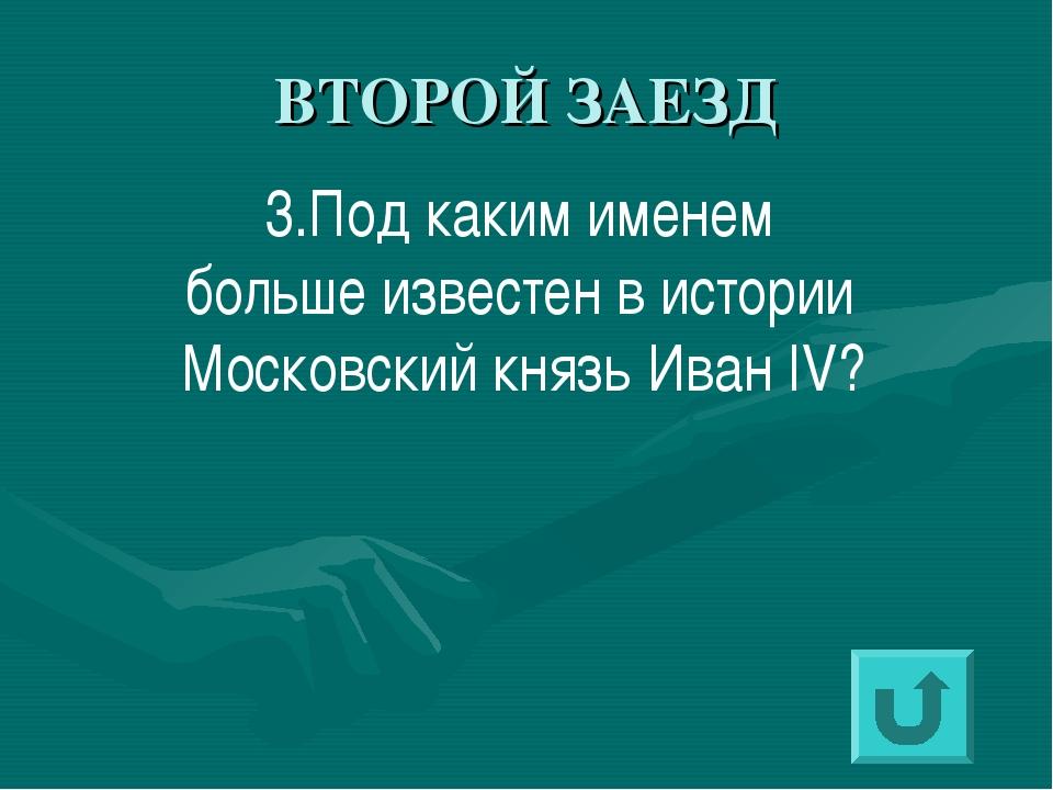 ВТОРОЙ ЗАЕЗД 3.Под каким именем больше известен в истории Московский князь Ив...