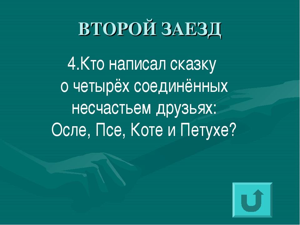 ВТОРОЙ ЗАЕЗД 4.Кто написал сказку о четырёх соединённых несчастьем друзьях: О...
