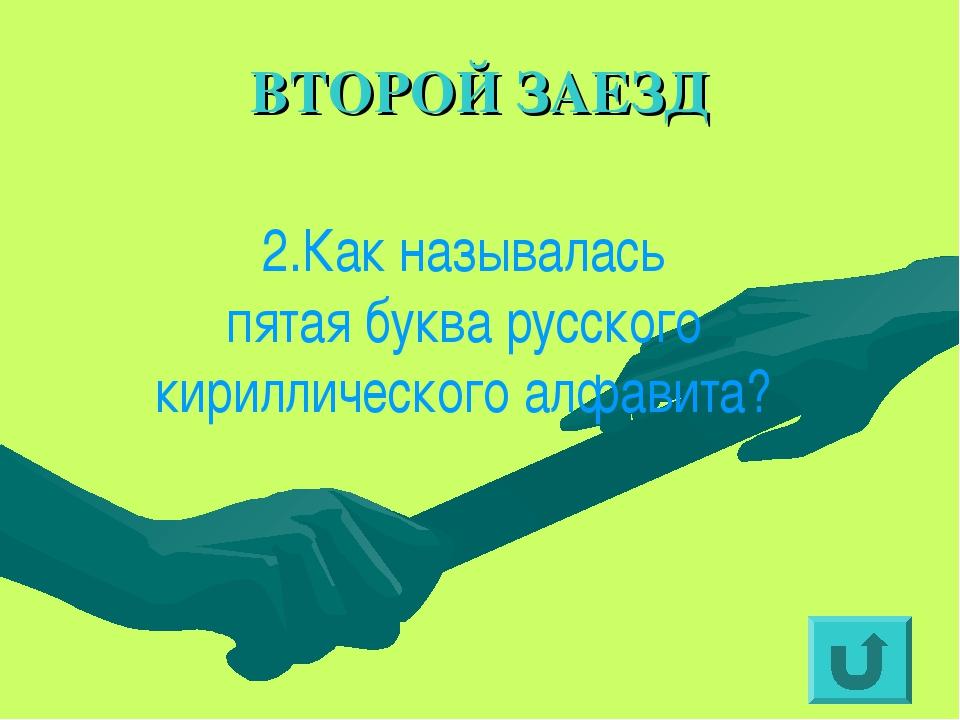 ВТОРОЙ ЗАЕЗД 2.Как называлась пятая буква русского кириллического алфавита?