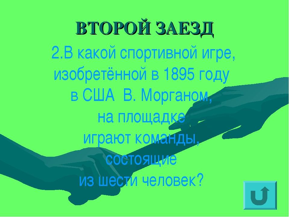 ВТОРОЙ ЗАЕЗД 2.В какой спортивной игре, изобретённой в 1895 году в США В. Мор...