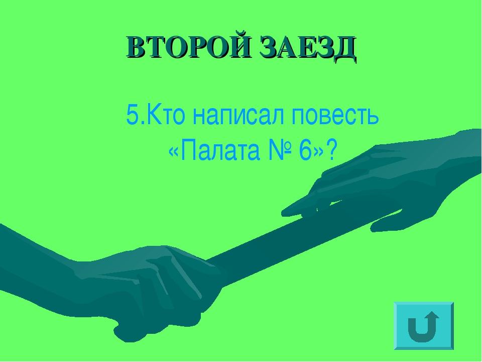 ВТОРОЙ ЗАЕЗД 5.Кто написал повесть «Палата № 6»?