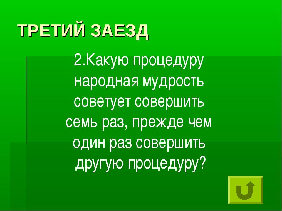 ТРЕТИЙ ЗАЕЗД 2.Какую процедуру народная мудрость советует совершить семь раз,...