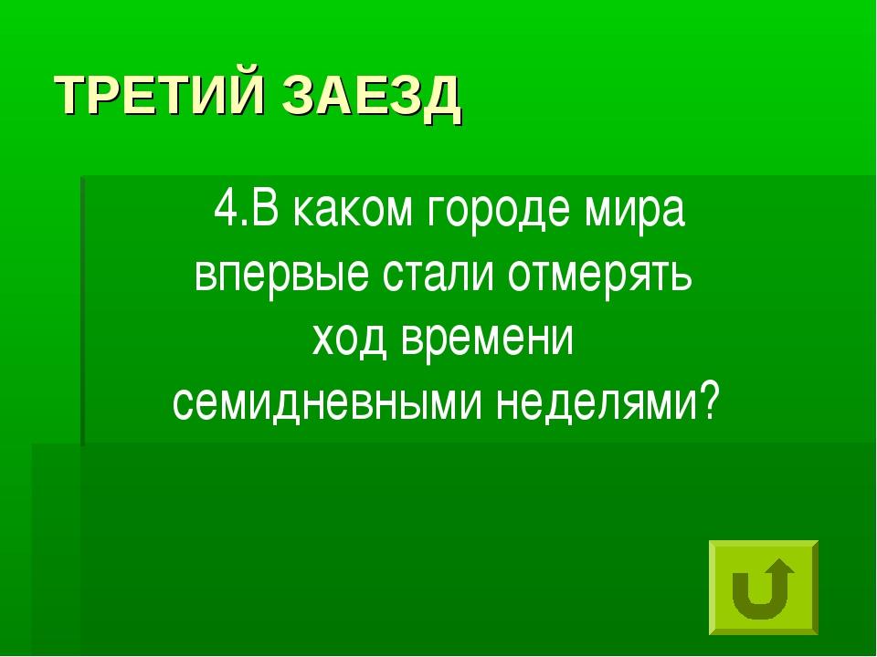 ТРЕТИЙ ЗАЕЗД 4.В каком городе мира впервые стали отмерять ход времени семидне...
