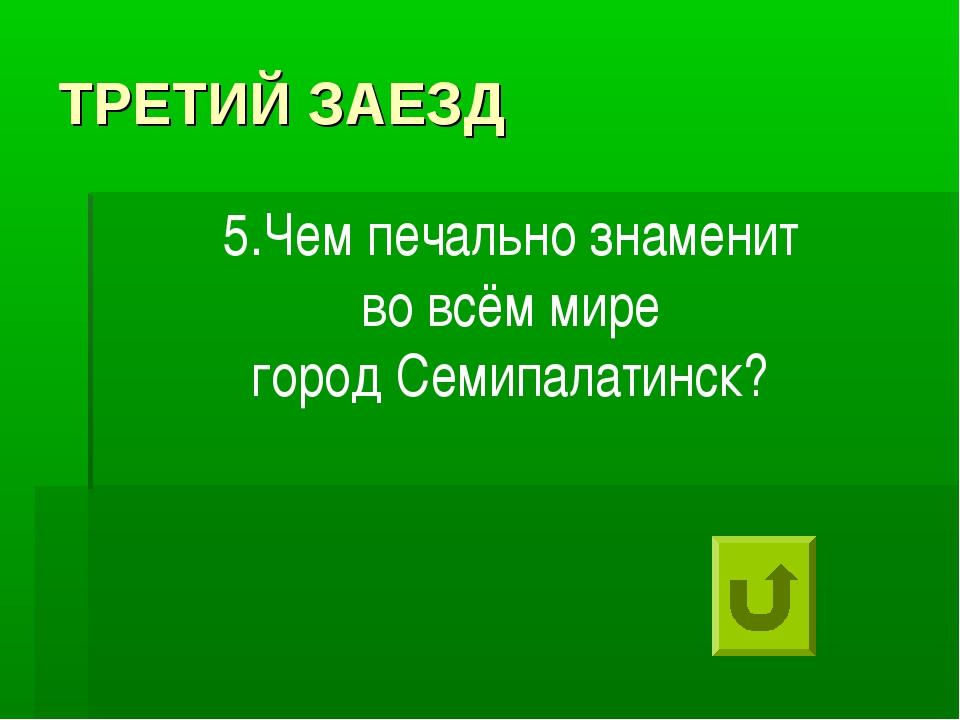 ТРЕТИЙ ЗАЕЗД 5.Чем печально знаменит во всём мире город Семипалатинск?