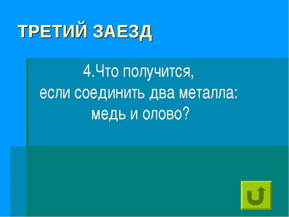 ТРЕТИЙ ЗАЕЗД 4.Что получится, если соединить два металла: медь и олово?