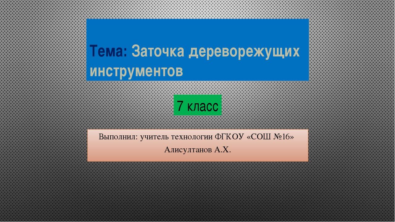 Тема: Заточка дереворежущих инструментов Выполнил: учитель технологии ФГКОУ «...