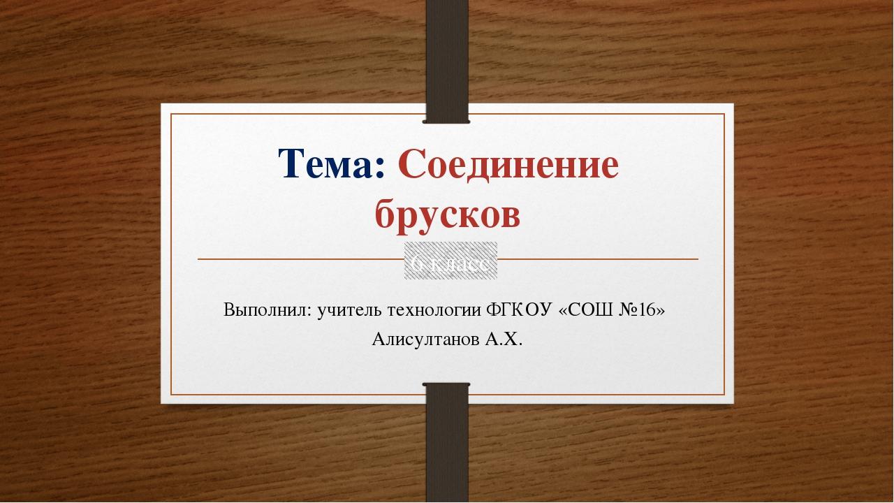 Тема: Соединение брусков Выполнил: учитель технологии ФГКОУ «СОШ №16» Алисулт...