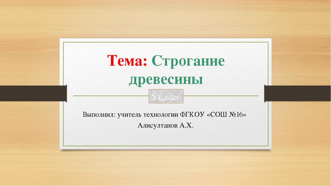Тема: Строгание древесины Выполнил: учитель технологии ФГКОУ «СОШ №16» Алисул...
