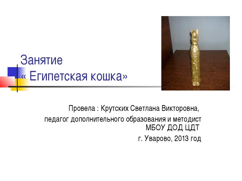 Занятие « Египетская кошка» Провела : Крутских Светлана Викторовна, педагог...