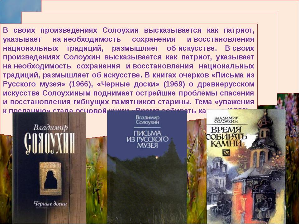 В своих произведениях Солоухин высказывается как патриот, указывает нанеобхо...