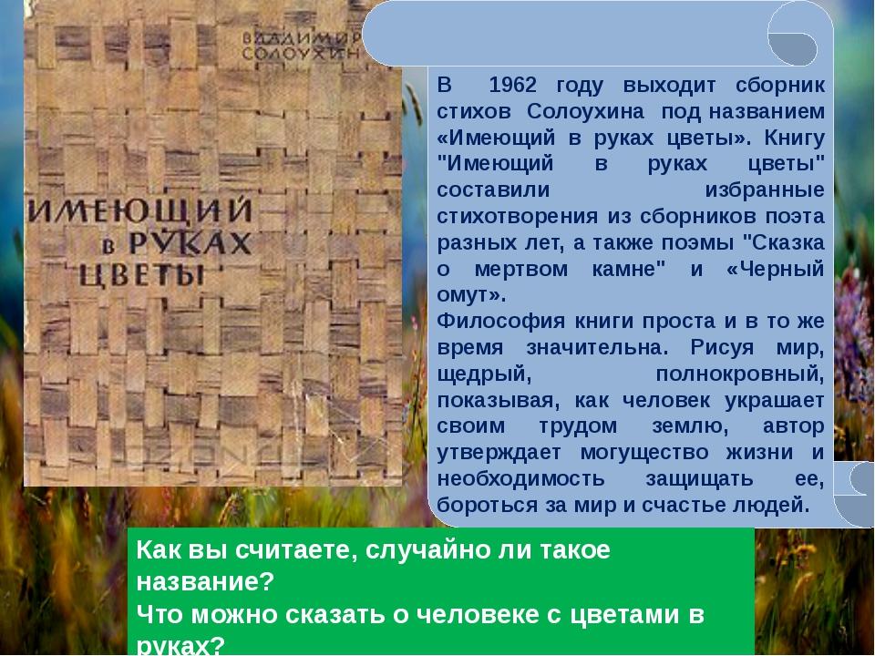 В 1962 году выходит сборник стихов Солоухина под названием «Имеющий в руках ц...
