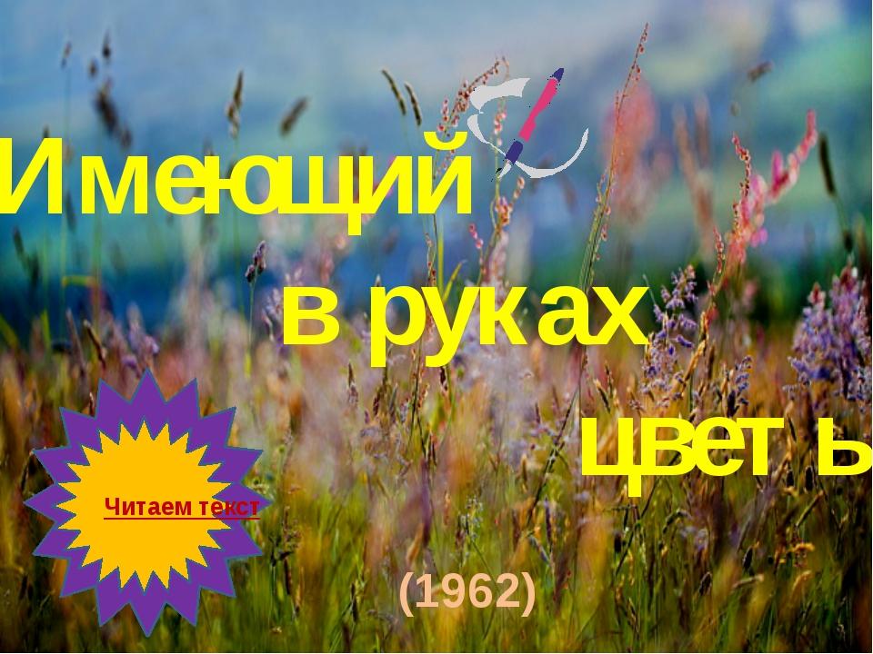 «Имеющий в руках цветы» Читаем текст (1962)