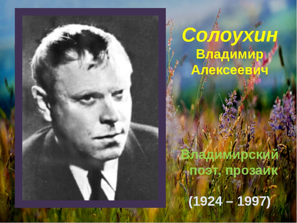 Солоухин Владимир Алексеевич Владимирский поэт, прозаик (1924 – 1997)