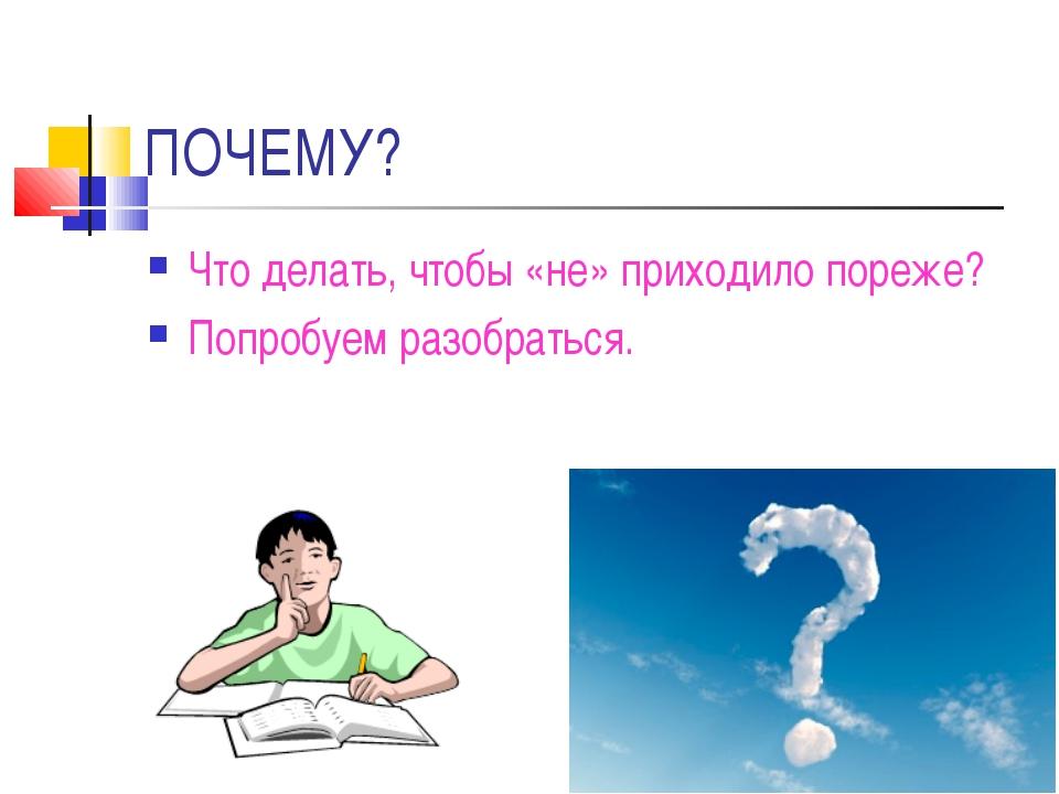 ПОЧЕМУ? Что делать, чтобы «не» приходило пореже? Попробуем разобраться.
