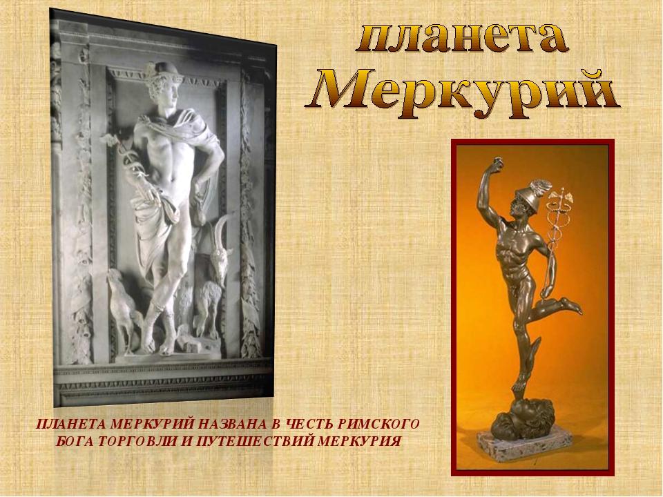ПЛАНЕТА МЕРКУРИЙ НАЗВАНА В ЧЕСТЬ РИМСКОГО БОГА ТОРГОВЛИ И ПУТЕШЕСТВИЙ МЕРКУРИЯ