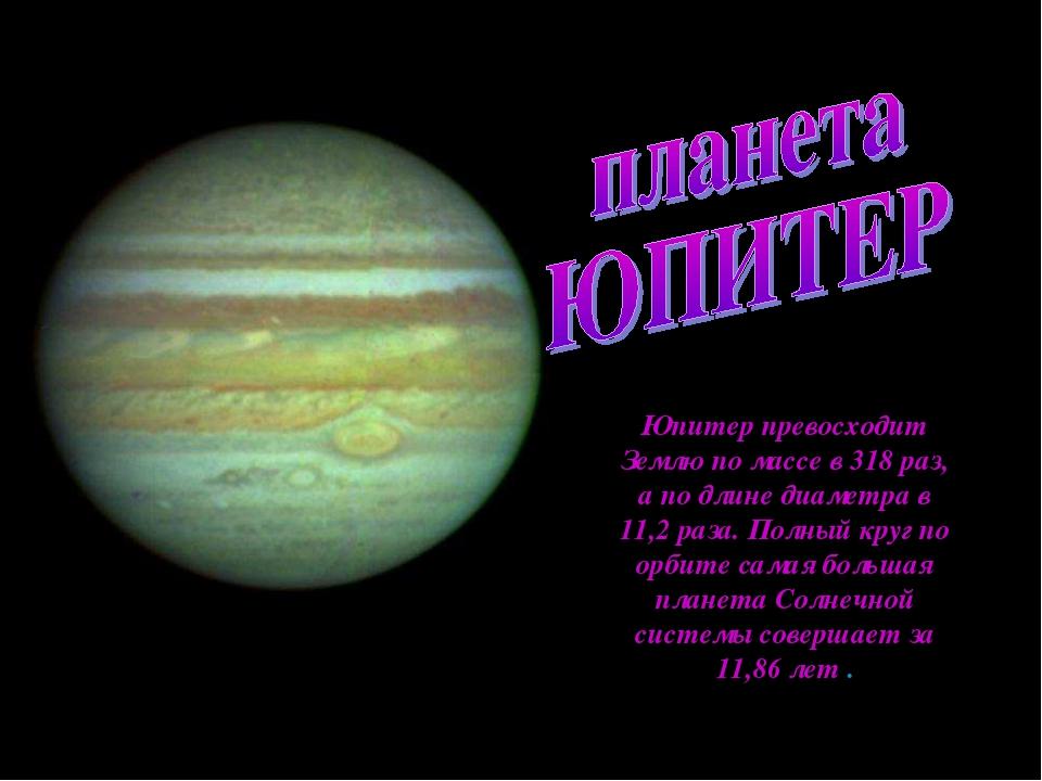 Юпитер превосходит Землю по массе в 318 раз, апо длине диаметра в 11,2 раза....