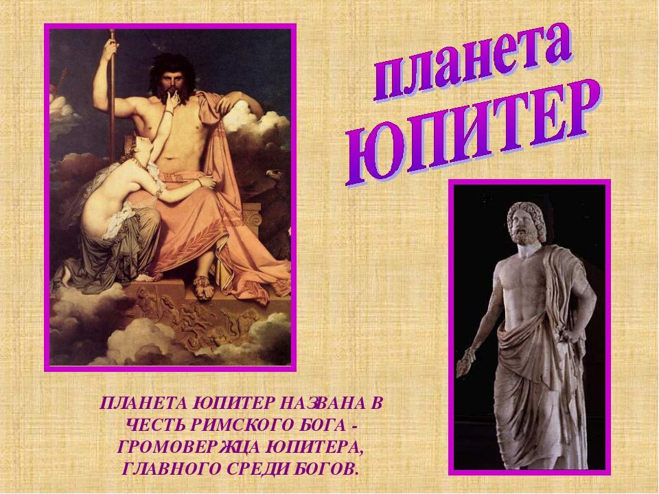 ПЛАНЕТА ЮПИТЕР НАЗВАНА В ЧЕСТЬ РИМСКОГО БОГА - ГРОМОВЕРЖЦА ЮПИТЕРА, ГЛАВНОГО...