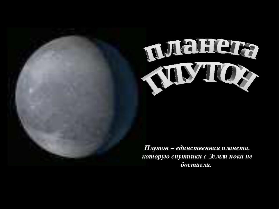 Плутон – единственная планета, которую спутники с Земли пока не достигли.