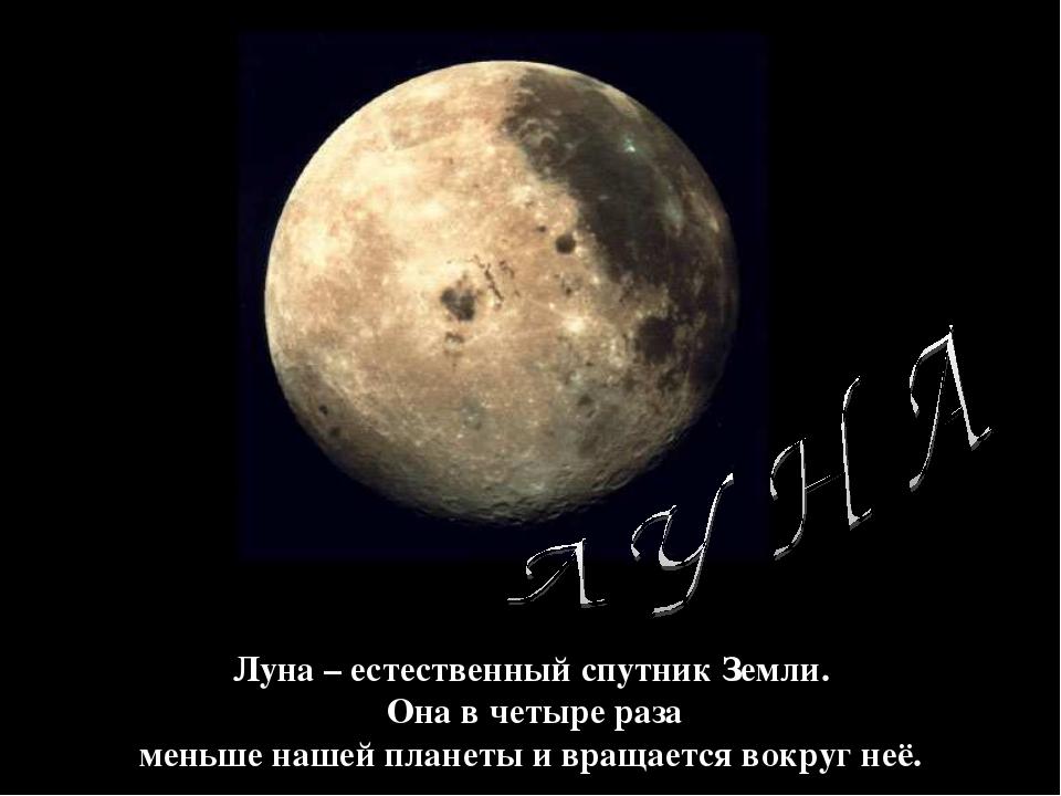 Луна – естественный спутник Земли. Она в четыре раза меньше нашей планеты и в...