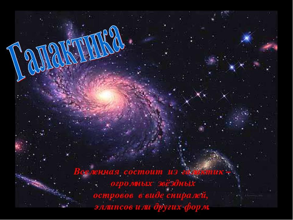 Галактика. Вселенная состоит из галактик – огромных звёздных островов в виде...