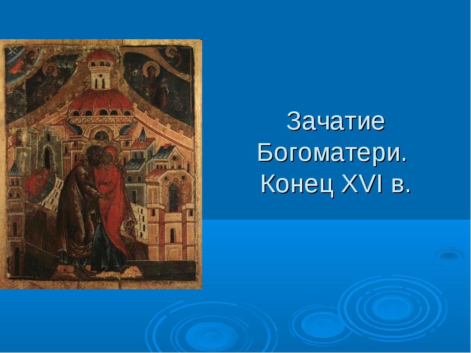 Зачатие Богоматери. Конец XVI в.