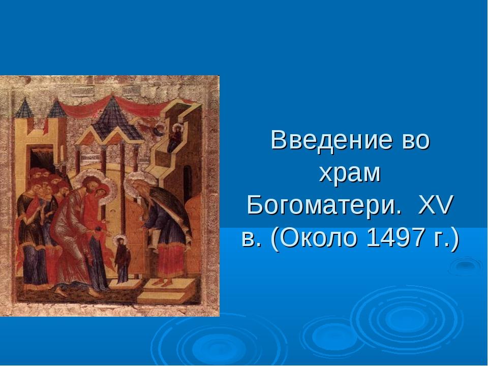 Введение во храм Богоматери. XV в. (Около 1497 г.)