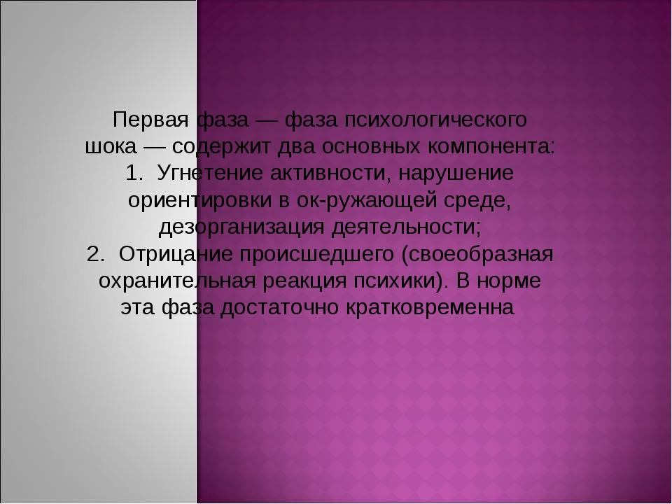 Первая фаза — фаза психологического шока — содержит два основных компонента:...