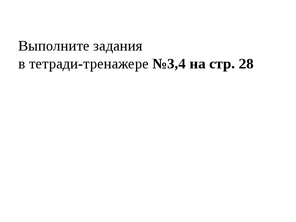 Выполните задания в тетради-тренажере №3,4 на стр. 28