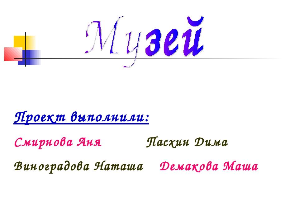 Проект выполнили: Смирнова Аня Пасхин Дима Виноградова Наташа Демакова Маша