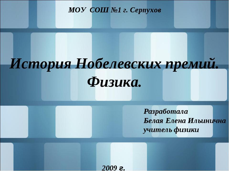 История Нобелевских премий. Физика. МОУ СОШ №1 г. Серпухов Разработала Белая...