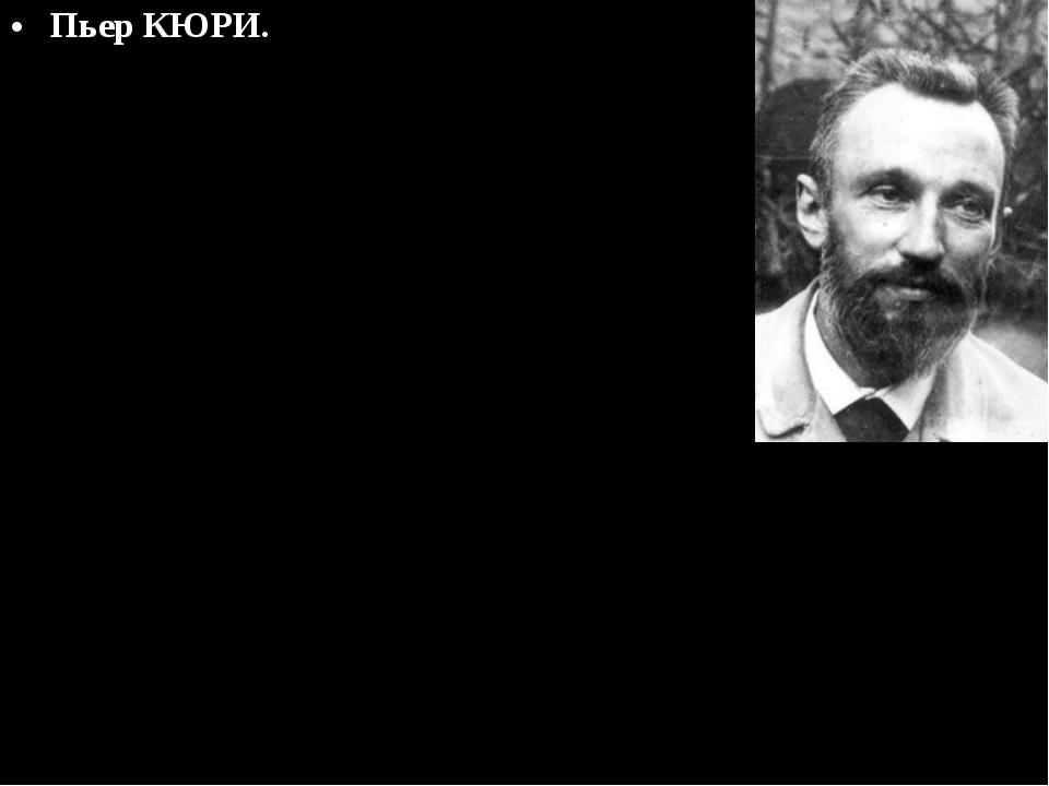 Пьер КЮРИ. Нобелевская премия по физике, 1903г. Интересы супругов Кюри как и...