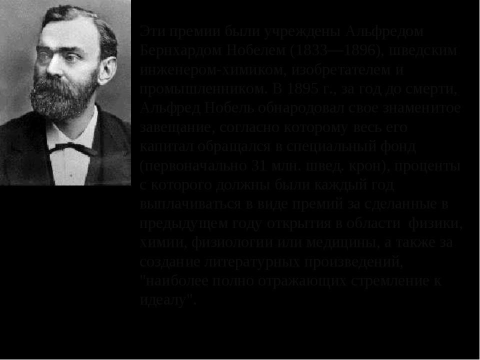 Эти премии были учреждены Альфредом Бернхардом Нобелем (1833—1896), шведским...