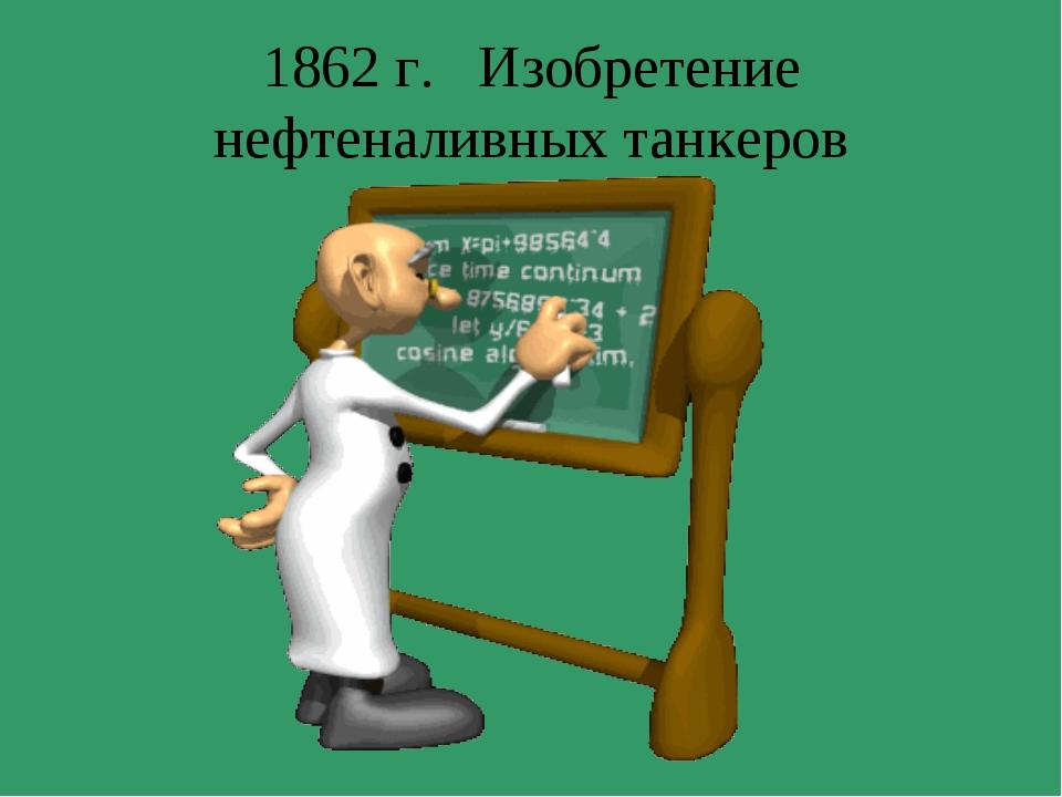 1862 г. Изобретение нефтеналивных танкеров