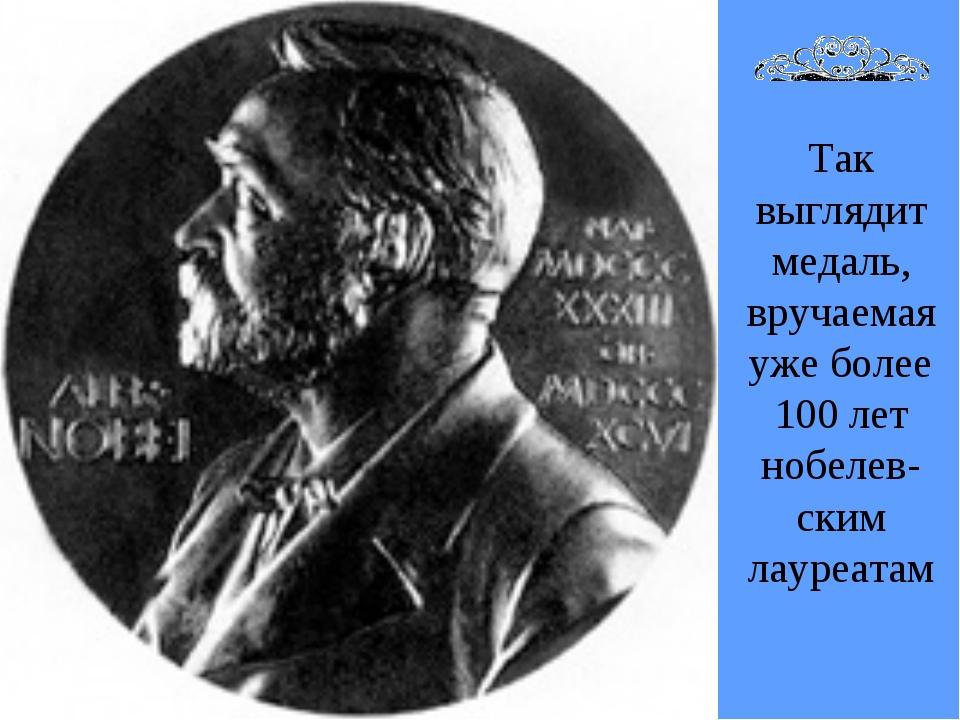 Так выглядит медаль, вручаемая уже более 100 лет нобелев- ским лауреатам
