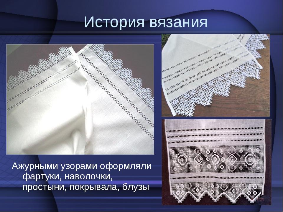 История вязания Ажурными узорами оформляли фартуки, наволочки, простыни, покр...