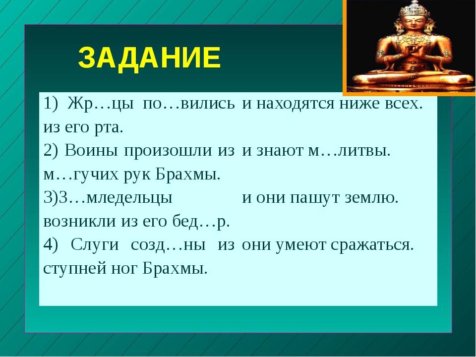 ЗАДАНИЕ 1)Жр…цыпо…вились из его рта. 2) Воины произошли из м…гучихрук Брахмы....