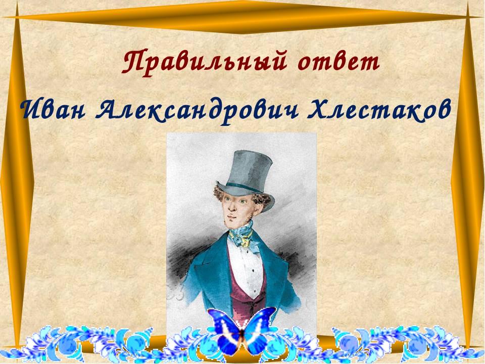 Правильный ответ Иван Александрович Хлестаков