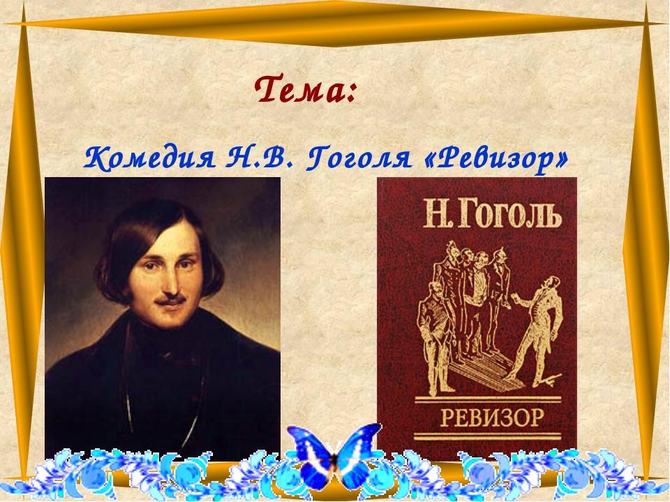Тема: Комедия Н.В. Гоголя «Ревизор»