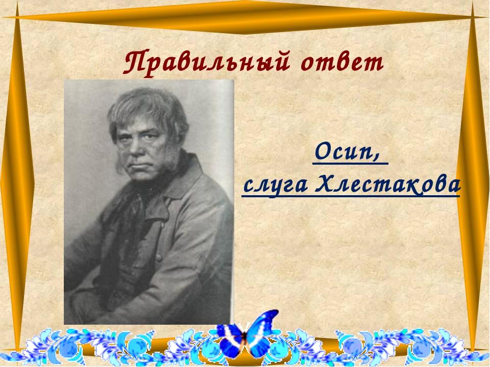 Правильный ответ Осип, слуга Хлестакова