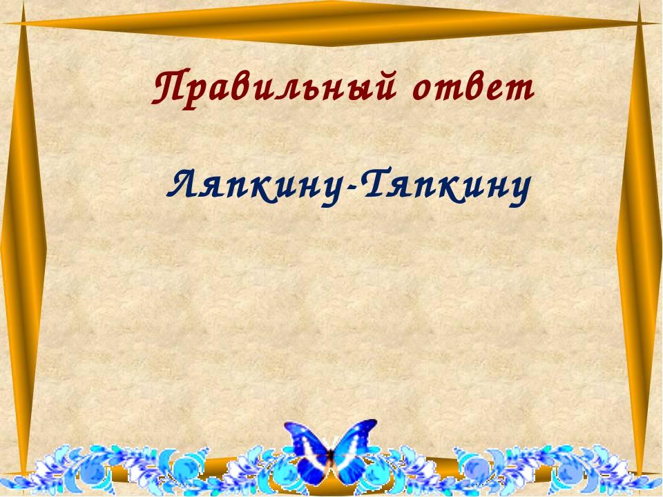 Правильный ответ Ляпкину-Тяпкину