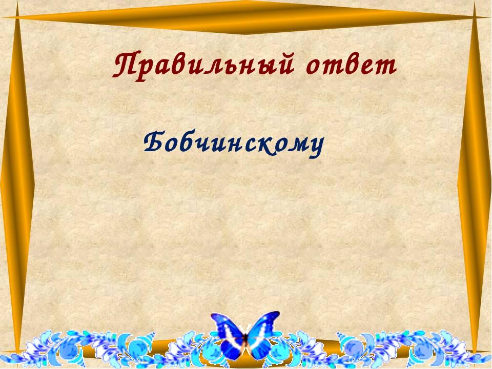 Правильный ответ Бобчинскому